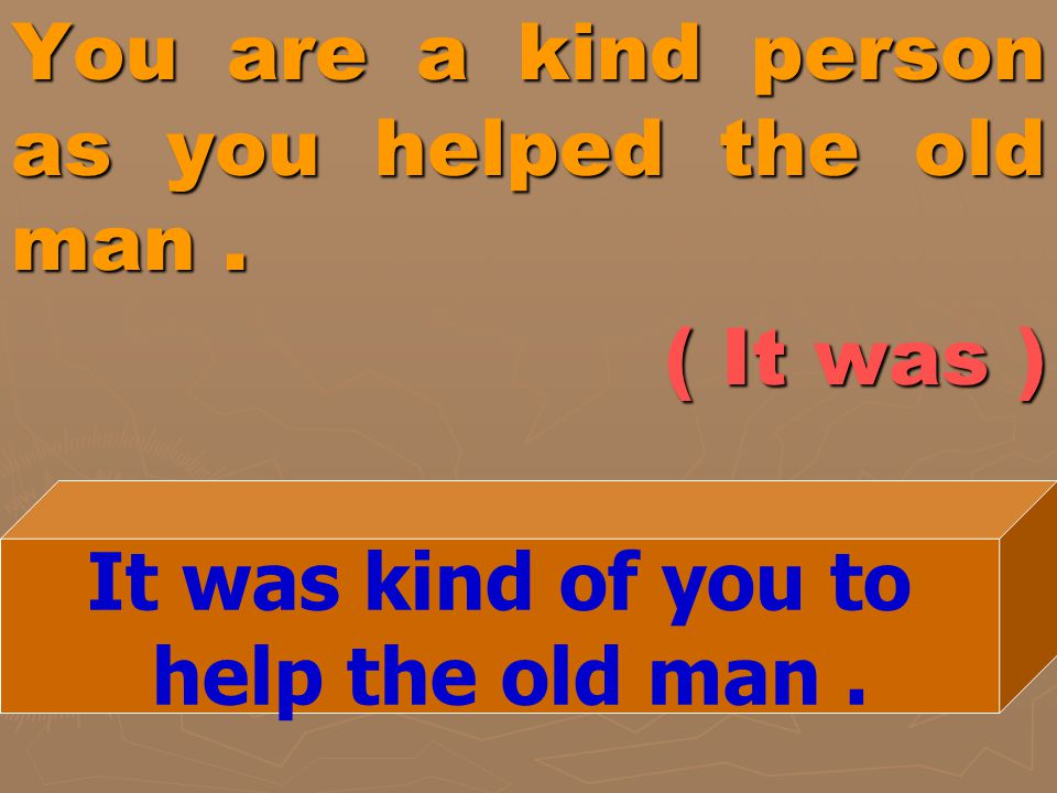You are a kind person as you helped the old man . ( It was )