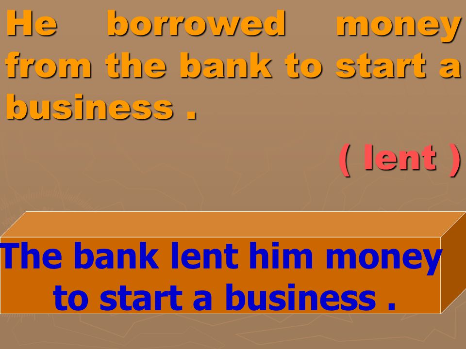 He borrowed money from the bank to start a business . ( lent )