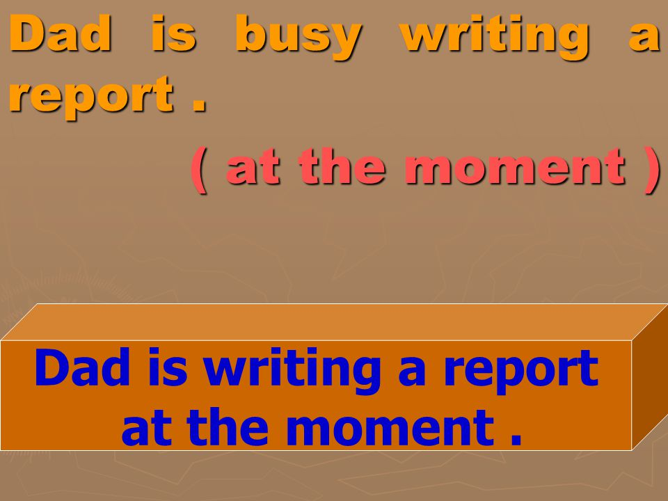 Dad is busy writing a report . ( at the moment )
