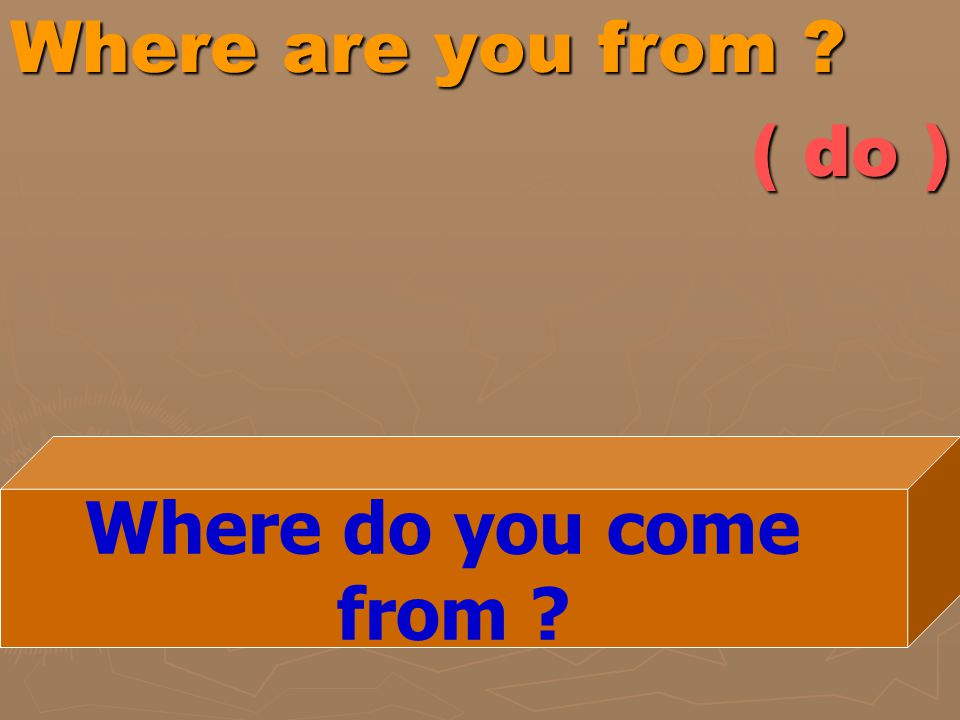 Where are you from ( do ) Where do you come from