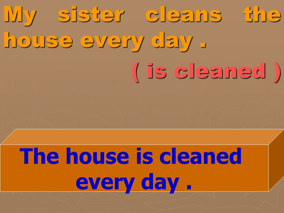 My sister cleans the house every day . ( is cleaned )