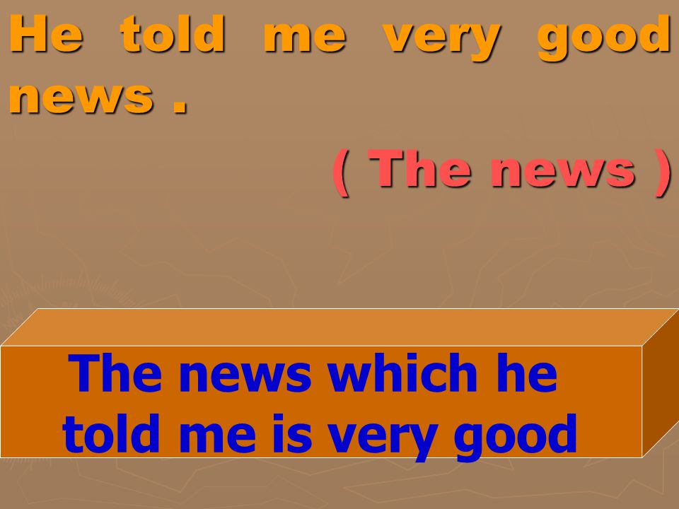 He told me very good news . ( The news )