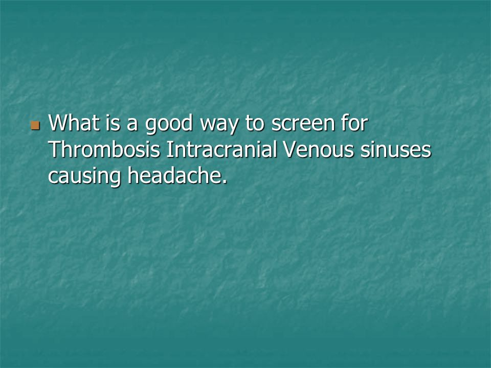What is a good way to screen for Thrombosis Intracranial Venous sinuses causing headache.
