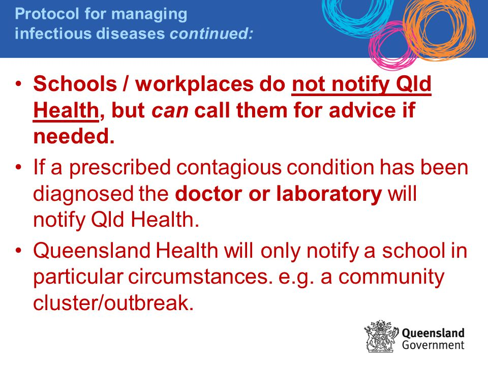Protocol for managing infectious diseases continued: Schools / workplaces do not notify Qld Health, but can call them for advice if needed.