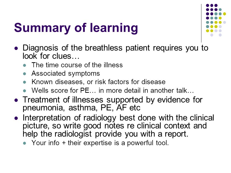 Summary of learning Diagnosis of the breathless patient requires you to look for clues… The time course of the illness.