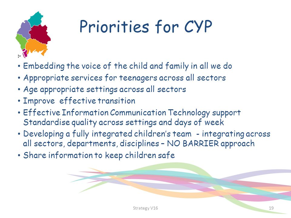 Priorities for CYP :- Embedding the voice of the child and family in all we do. Appropriate services for teenagers across all sectors.