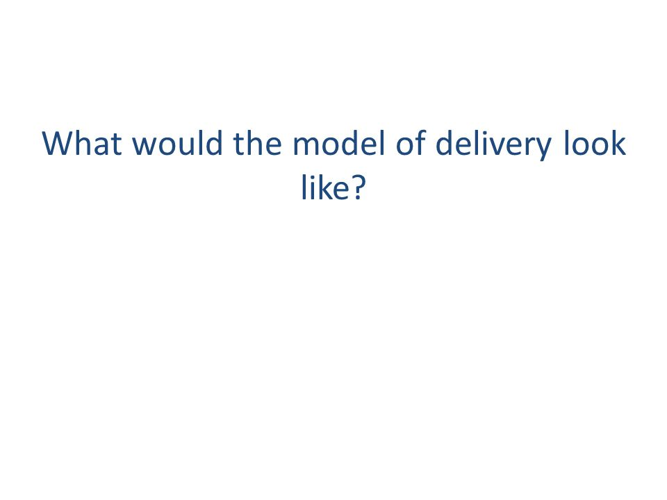What would the model of delivery look like
