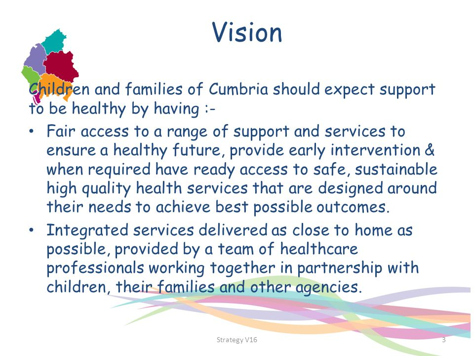 Vision Children and families of Cumbria should expect support to be healthy by having :-