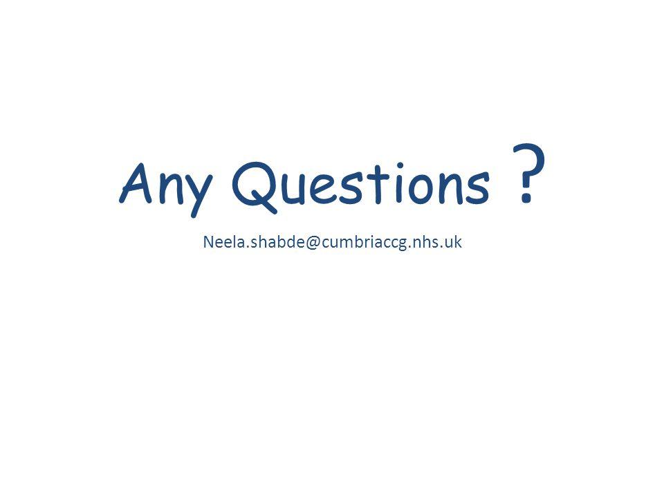 Any Questions Neela.shabde@cumbriaccg.nhs.uk