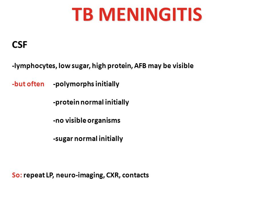 TB MENINGITIS CSF. -lymphocytes, low sugar, high protein, AFB may be visible. -but often -polymorphs initially.