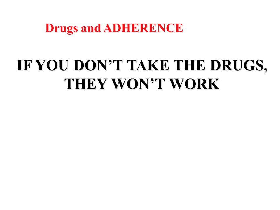 IF YOU DON'T TAKE THE DRUGS,