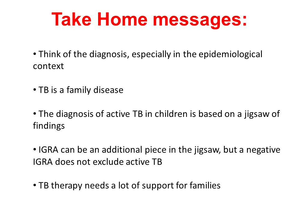 Take Home messages: Think of the diagnosis, especially in the epidemiological context. TB is a family disease.