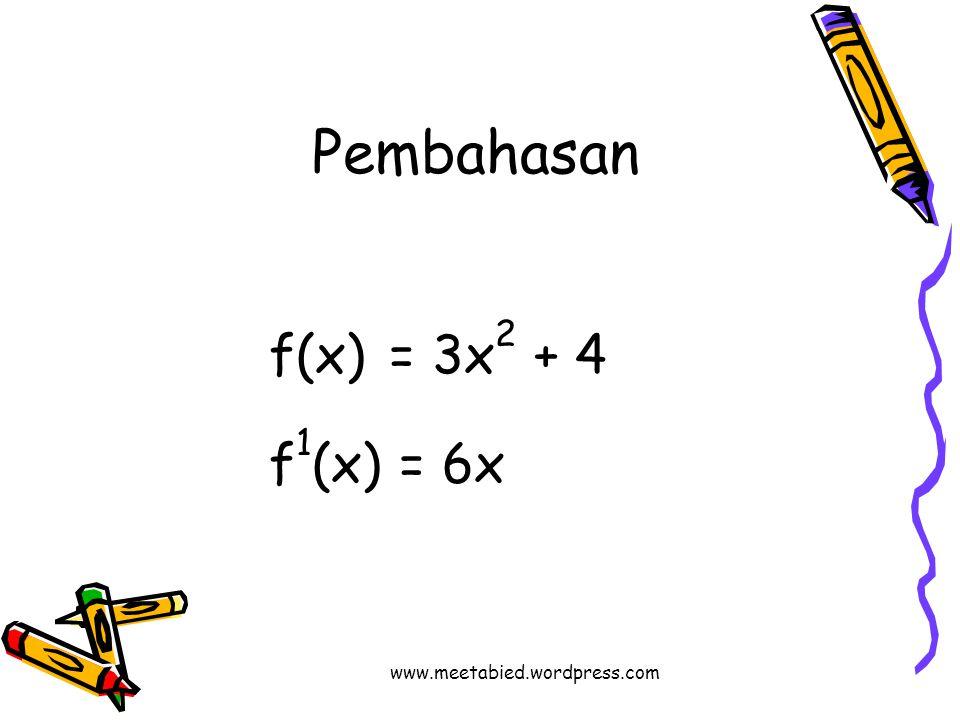 Pembahasan f(x) = 3x2 + 4 f1(x) = 6x www.meetabied.wordpress.com