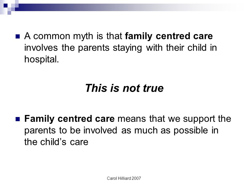 A common myth is that family centred care involves the parents staying with their child in hospital.