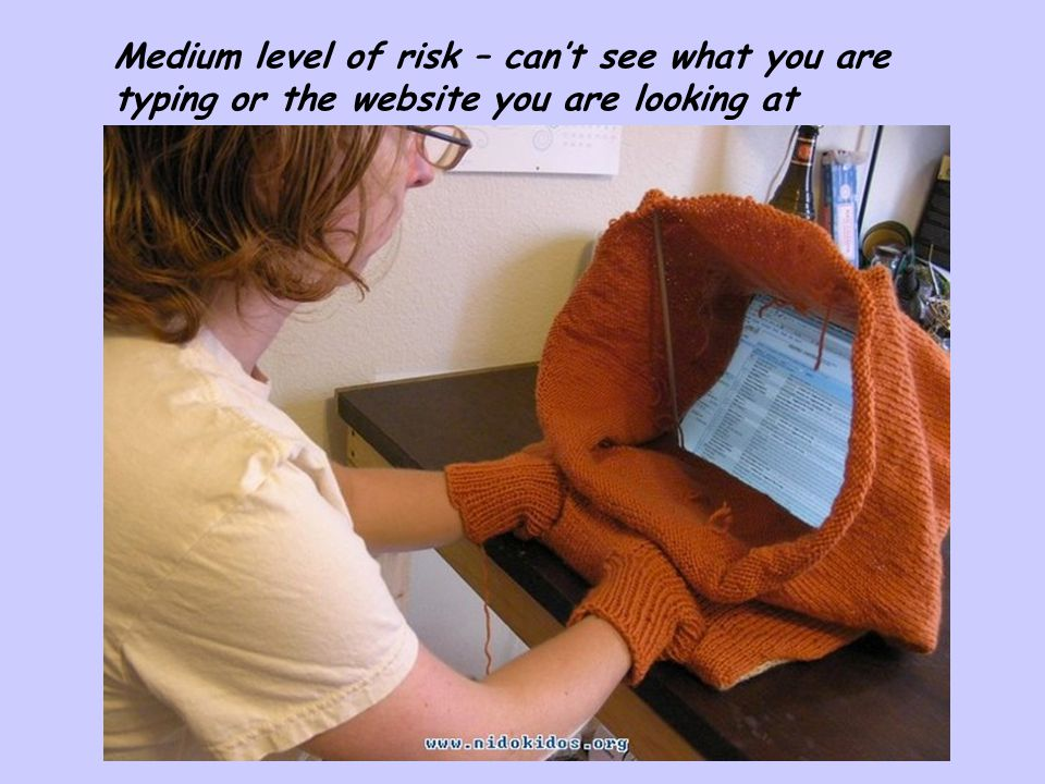 Medium level of risk – can't see what you are typing or the website you are looking at