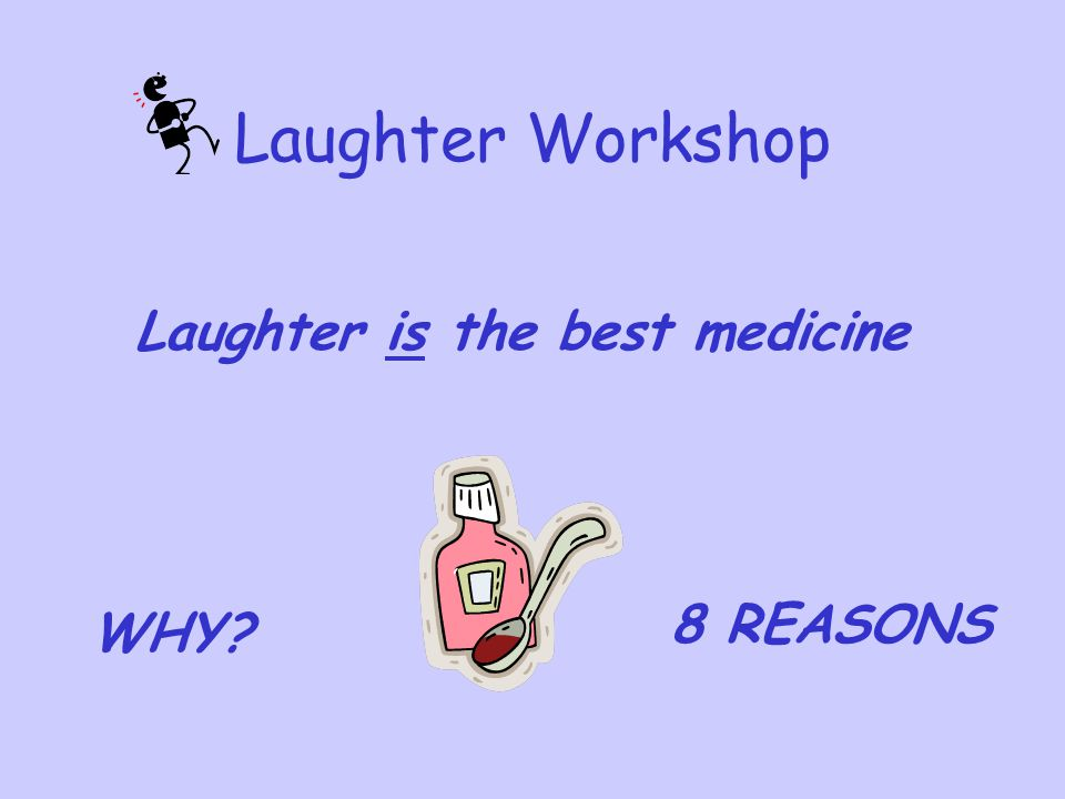Laughter Workshop Laughter is the best medicine 8 REASONS WHY
