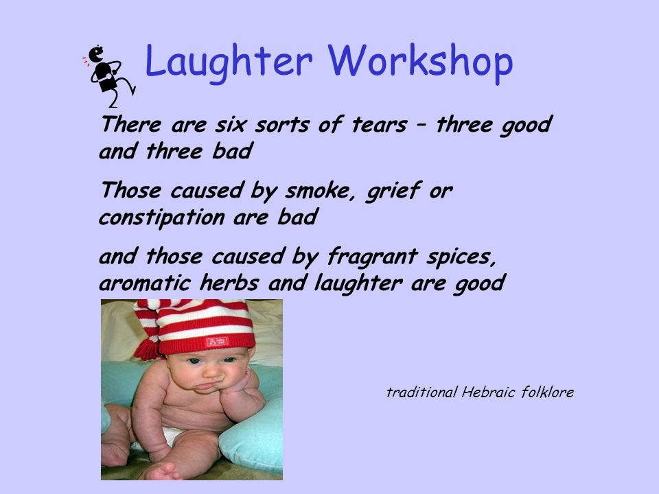 Laughter Workshop There are six sorts of tears – three good and three bad. Those caused by smoke, grief or constipation are bad.