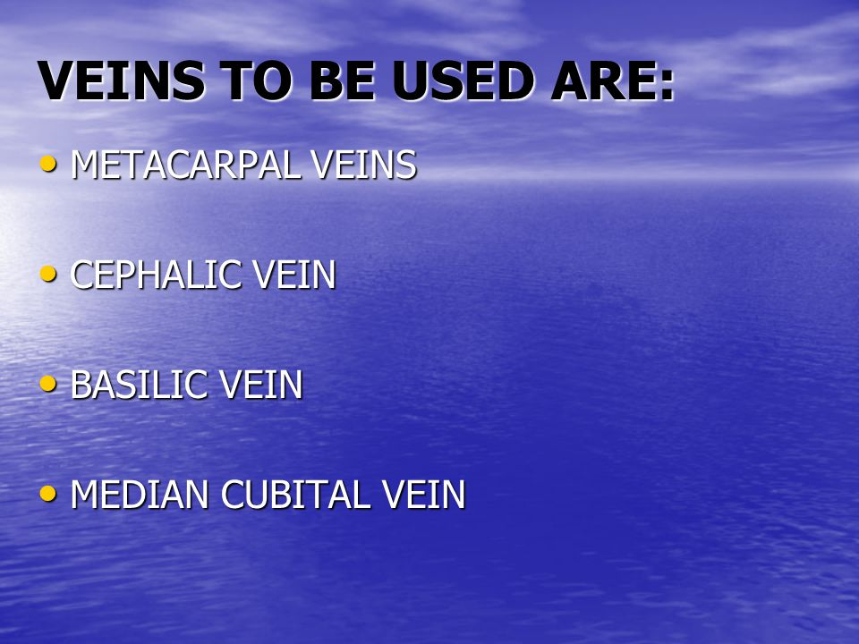 VEINS TO BE USED ARE: METACARPAL VEINS CEPHALIC VEIN BASILIC VEIN