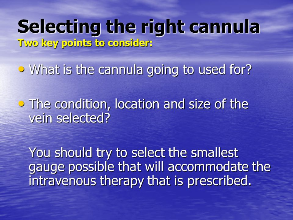 Selecting the right cannula Two key points to consider: