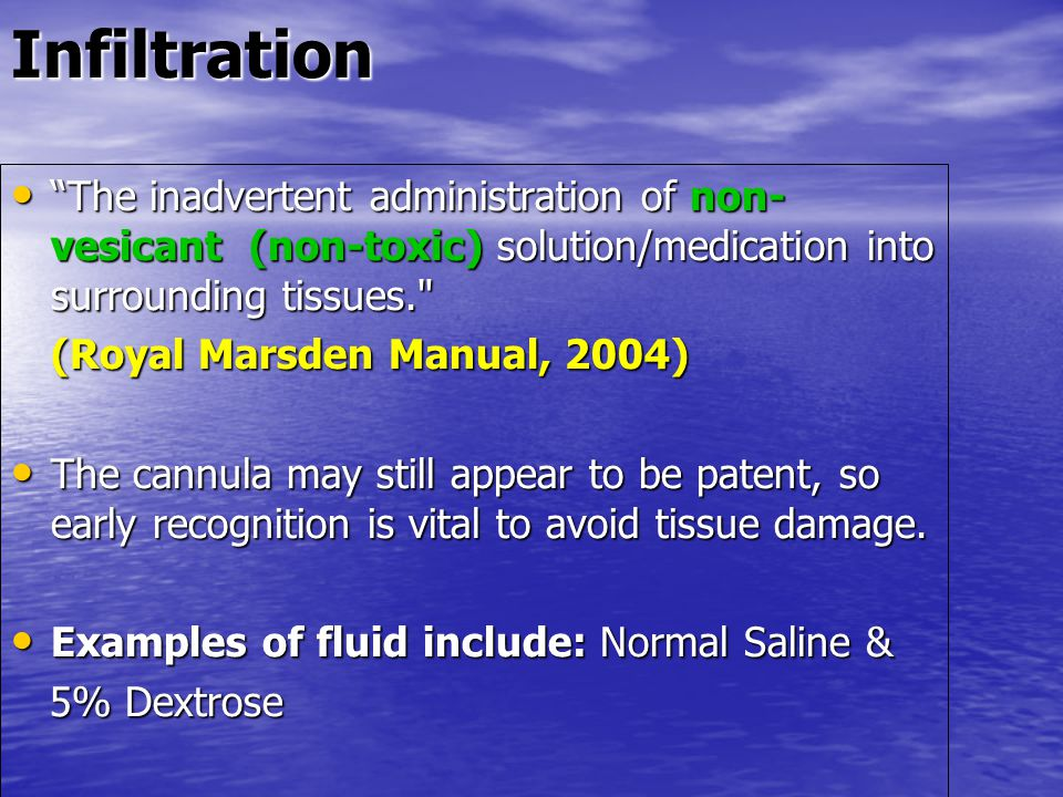 Infiltration The inadvertent administration of non-vesicant (non-toxic) solution/medication into surrounding tissues.