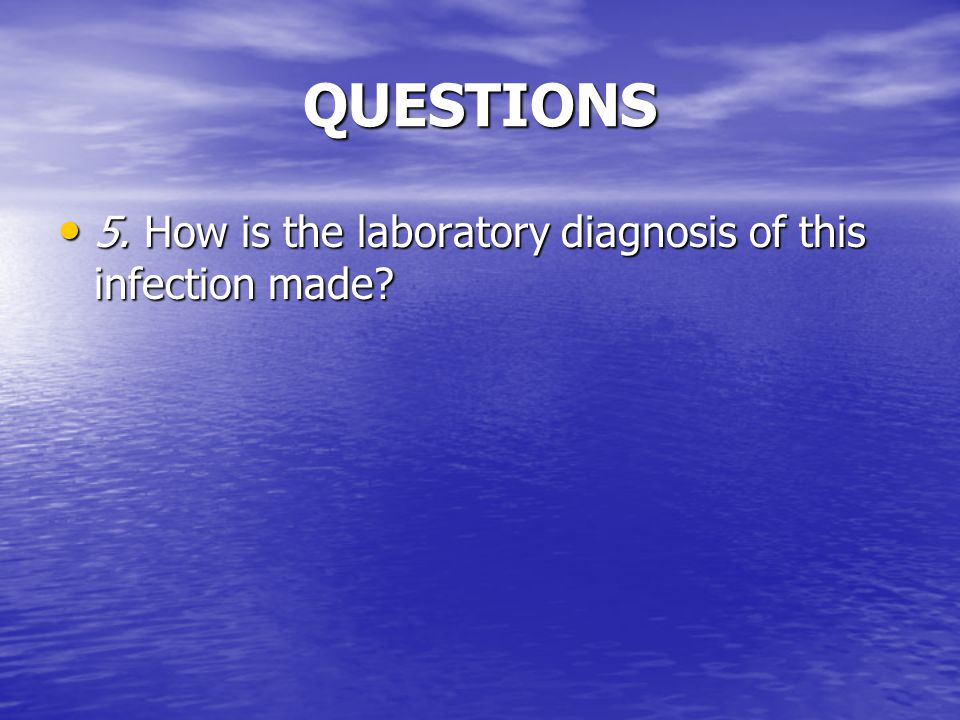 QUESTIONS 5. How is the laboratory diagnosis of this infection made