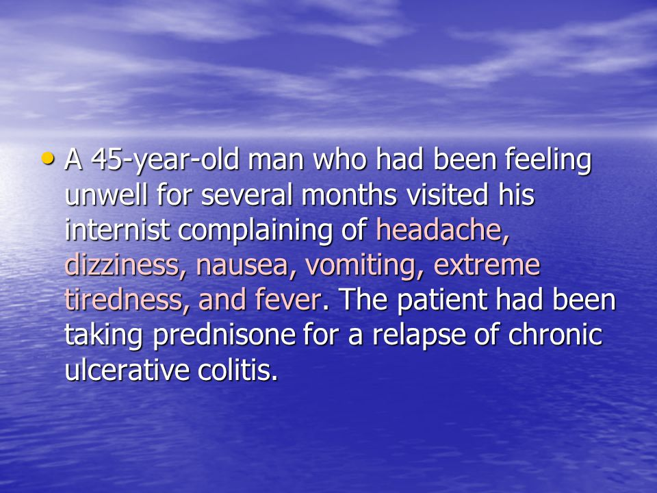 A 45-year-old man who had been feeling unwell for several months visited his internist complaining of headache, dizziness, nausea, vomiting, extreme tiredness, and fever.