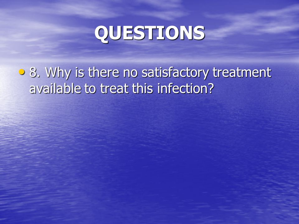 QUESTIONS 8. Why is there no satisfactory treatment available to treat this infection