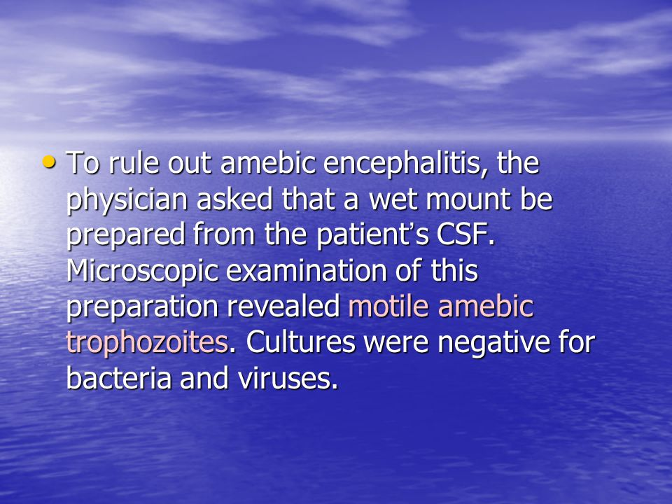To rule out amebic encephalitis, the physician asked that a wet mount be prepared from the patient's CSF.
