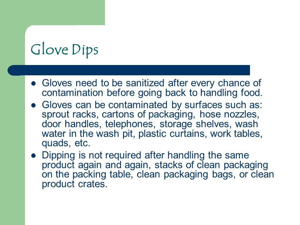 Glove Dips Gloves need to be sanitized after every chance of contamination before going back to handling food.