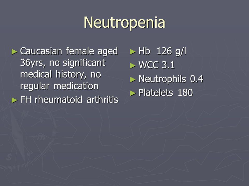 Neutropenia Caucasian female aged 36yrs, no significant medical history, no regular medication. FH rheumatoid arthritis.