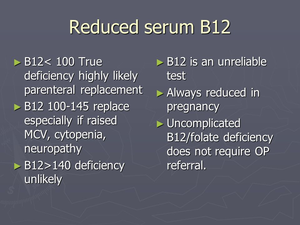 Reduced serum B12 B12< 100 True deficiency highly likely parenteral replacement. B12 100-145 replace especially if raised MCV, cytopenia, neuropathy.