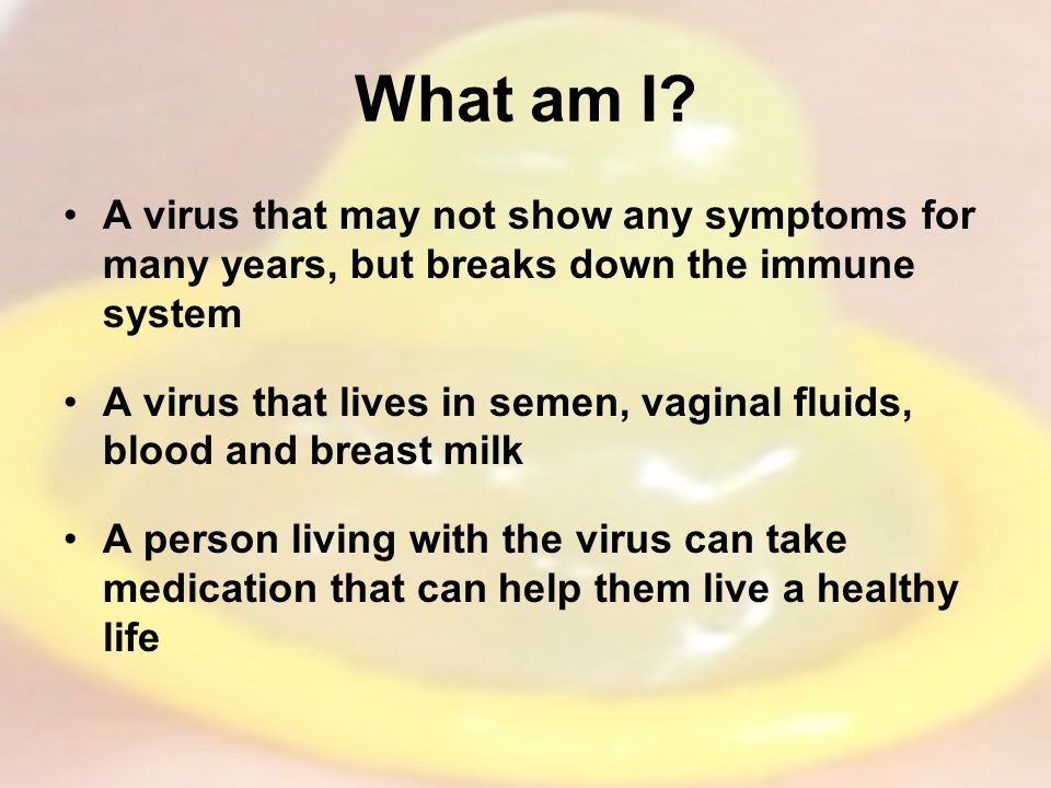 What am I A virus that may not show any symptoms for many years, but breaks down the immune system.
