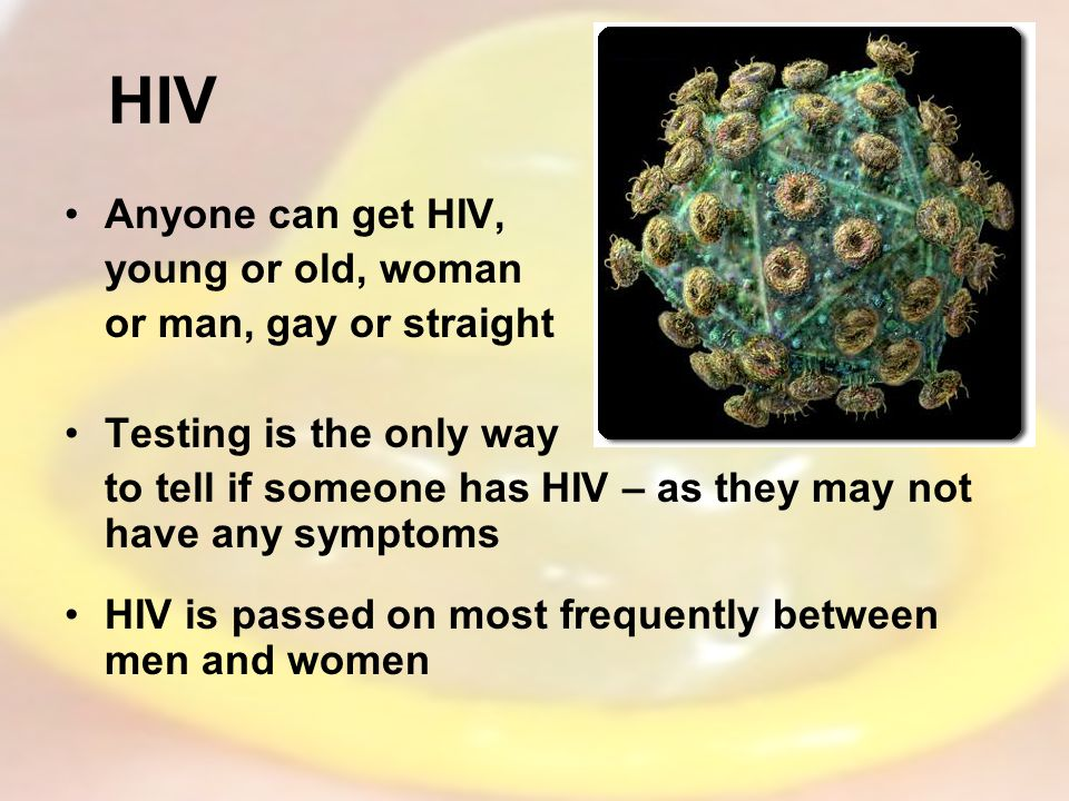 HIV Anyone can get HIV, young or old, woman or man, gay or straight