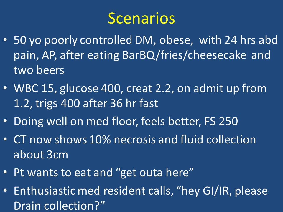Scenarios 50 yo poorly controlled DM, obese, with 24 hrs abd pain, AP, after eating BarBQ/fries/cheesecake and two beers.