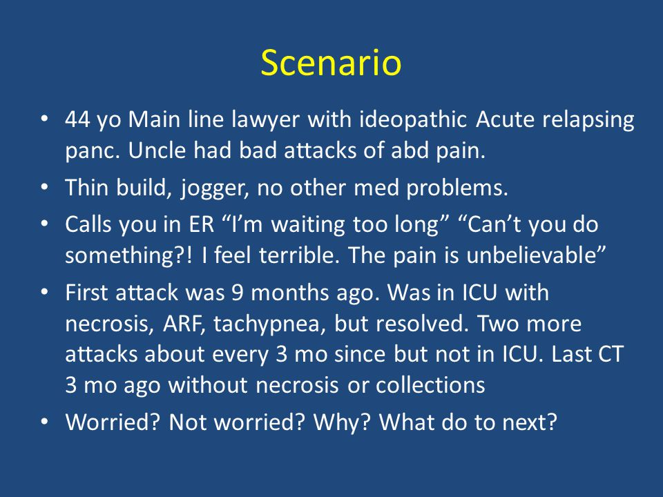 Scenario 44 yo Main line lawyer with ideopathic Acute relapsing panc. Uncle had bad attacks of abd pain.