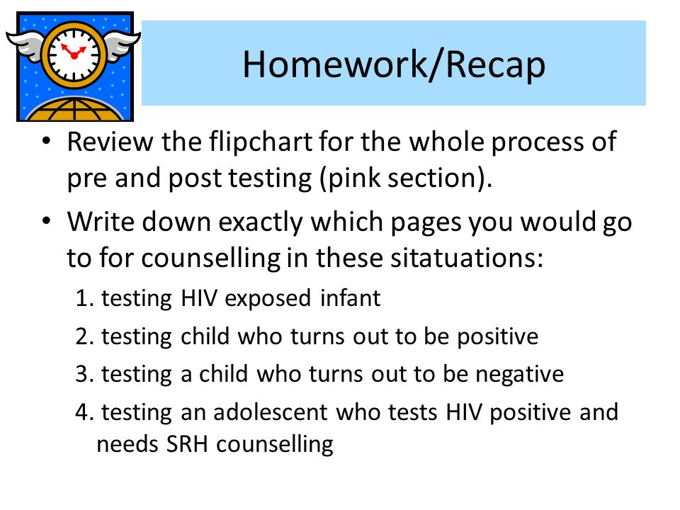 Homework/Recap Review the flipchart for the whole process of pre and post testing (pink section).