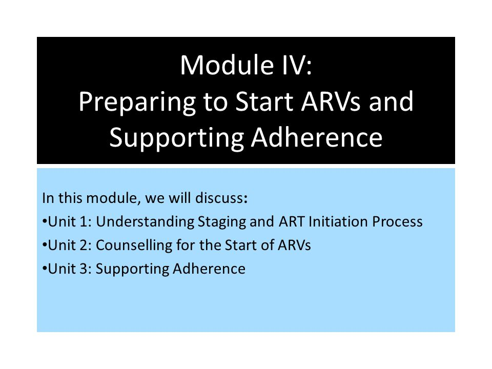 Module IV: Preparing to Start ARVs and Supporting Adherence