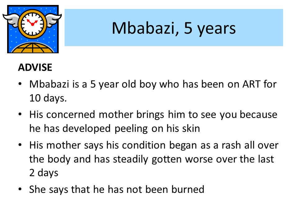 Mbabazi, 5 years ADVISE. Mbabazi is a 5 year old boy who has been on ART for 10 days.