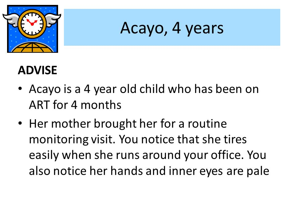 Acayo, 4 years ADVISE. Acayo is a 4 year old child who has been on ART for 4 months.