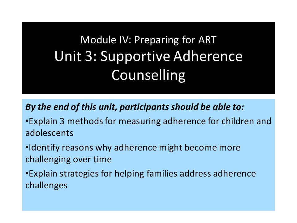 Module IV: Preparing for ART Unit 3: Supportive Adherence Counselling