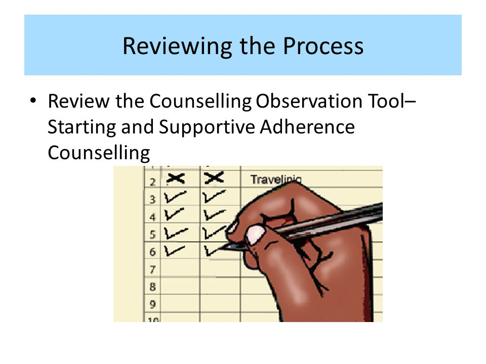 Reviewing the Process Review the Counselling Observation Tool– Starting and Supportive Adherence Counselling.