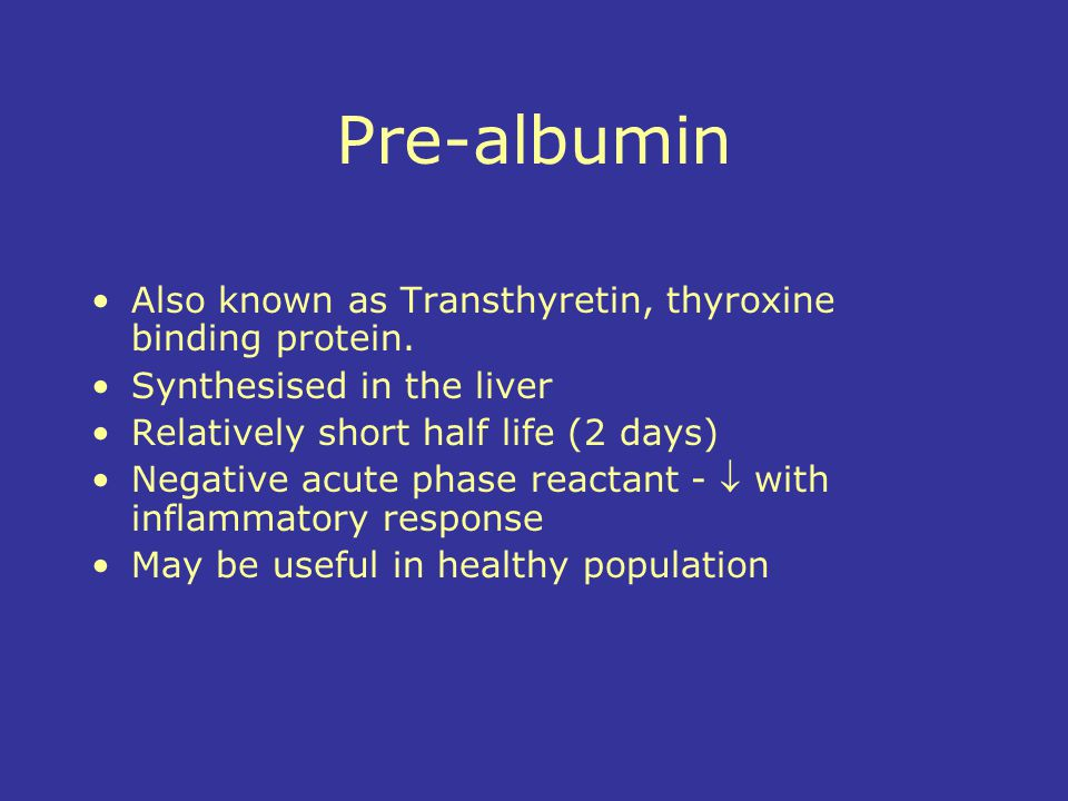 Pre-albumin Also known as Transthyretin, thyroxine binding protein.