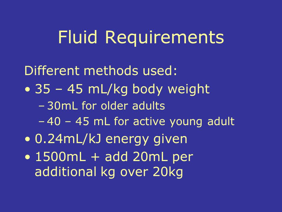 Fluid Requirements Different methods used: 35 – 45 mL/kg body weight
