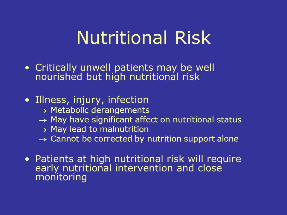 Nutritional Risk Critically unwell patients may be well nourished but high nutritional risk. Illness, injury, infection.