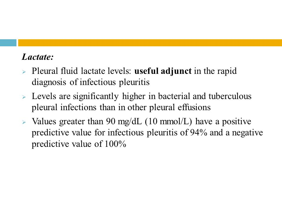 Lactate: Pleural fluid lactate levels: useful adjunct in the rapid diagnosis of infectious pleuritis.