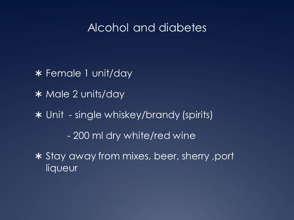 Alcohol and diabetes Female 1 unit/day Male 2 units/day