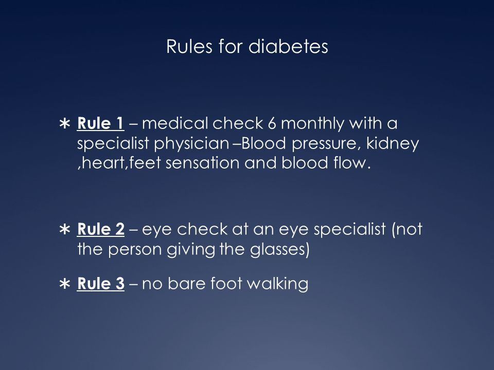 Rules for diabetes Rule 1 – medical check 6 monthly with a specialist physician –Blood pressure, kidney ,heart,feet sensation and blood flow.