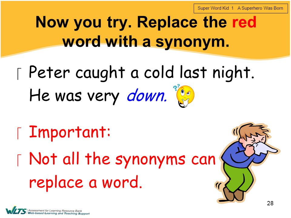 Now you try. Replace the red word with a synonym.
