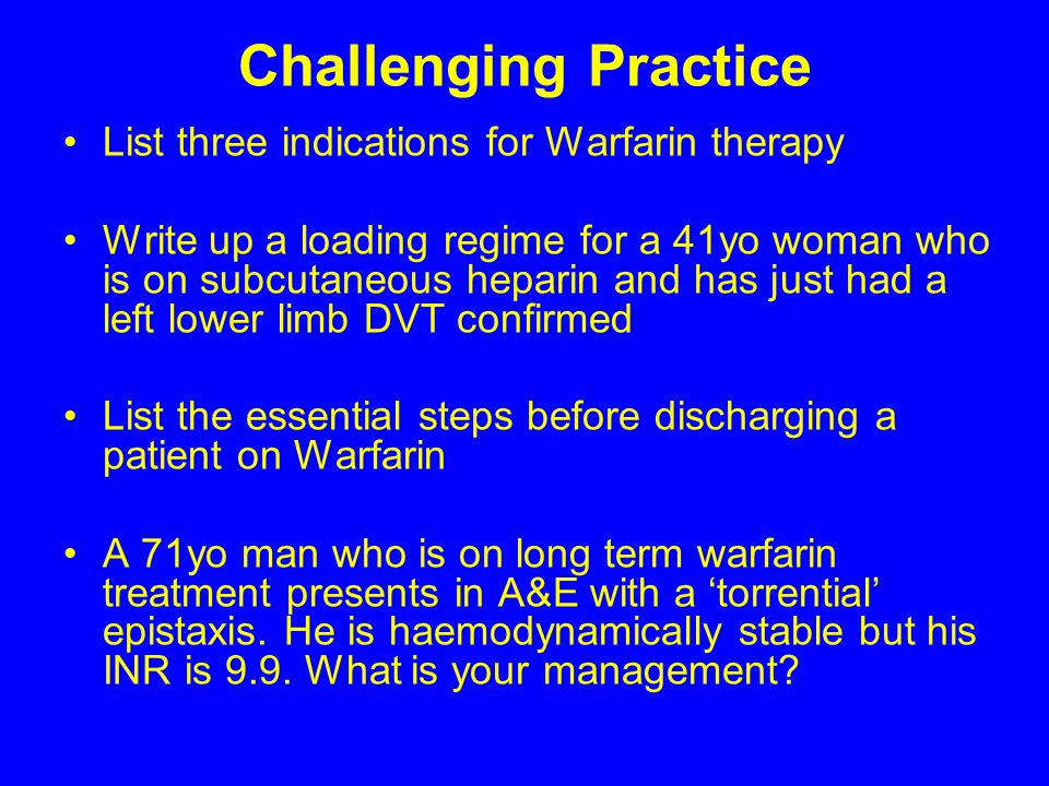 Challenging Practice List three indications for Warfarin therapy