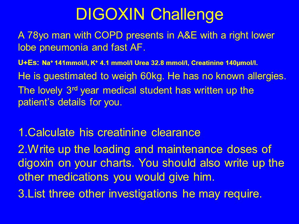 DIGOXIN Challenge Calculate his creatinine clearance